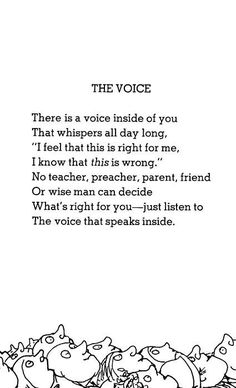 "There is a voice inside of you  That whispers all day long,  ""I feel that this is right for me,  I know that this is wrong.""  No teacher, preacher, parent, friend  Or wise man can decide  What's right for you– – just listen to  The voice that speaks inside.  ""The Voice"", Shel Silverstein"