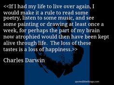 If I had my life to live over again, I would make it a rule to read some poetry, listen to some music, and see some painting or drawing at least once a week, for perhaps the part of my brain now. Keep Alive, Charles Darwin, Quotations, Brain, Poetry, Happiness, Reading, Music, Happy