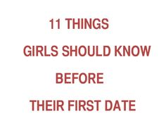 11 things you should tell your daughter before her first date. Or? Just print it out and put it on her wall.