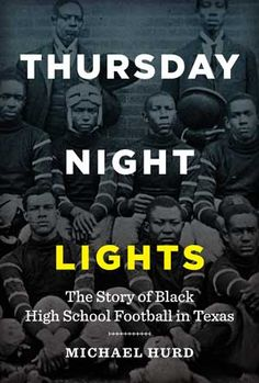 Thursday Night Lights: The Story of Black High School Football in Texas (University of Texas Press), written by Michael Hurd