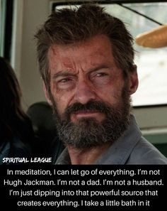 "Hugh Jackman about Meditation ""In meditation, ican let go of everything. I'm not Hugh Jackman. I'm not a dad. I'm not a husband. I'm just dipping into that powerful source that creates everything. i take a little bath in it The post Hugh Jackman about Meditation appeared first on Spiritual League. Spiritual Motivational Quotes, Spiritual Awakening Quotes, Spiritual Inspiration Quotes, Spiritual Words, Spiritual Wisdom, Positive Quotes, Inspirational Quotes, Let Go Of Everything, Spiritual Transformation"