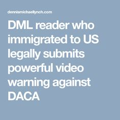 DML reader who immigrated to US legally submits powerful video warning against DACA