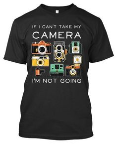 If I Can't Take My Camera, I'm Not Going --- http://teespring.com/if-i-cant-take-my-camera #CameraAccessories