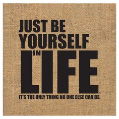 yourself - the only thing no one else can be!