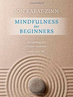 Mindfulness for Beginners: Reclaiming the Present Moment--and Your Life by Jon Kabat-Zinn