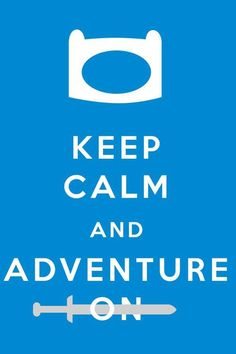 Keep calm and Adventure on. not gonna lie, I love this show