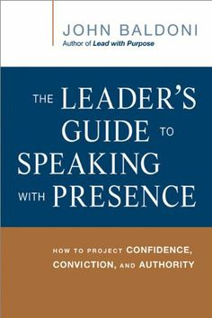 The Leader's Guide to Speaking with Presence: How to Project Confidence, Conviction, and Authority by John Baldoni,