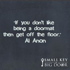 """If you don't like being a doormat then get off the floor."" Al Anon"
