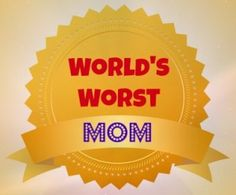 Goodness Gracious Living:  And The World's Worst Mom Award Goes To...