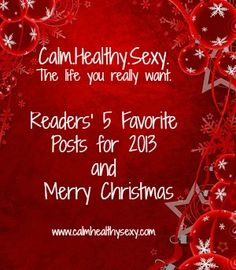 Readers' favorite posts of 2013 - you'll notice a theme!  www.calmhealthysexy.com