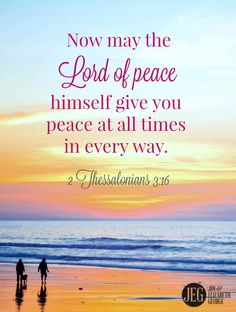 """""""Now may the Lord of peace himself give you peace at all times in every way. The Lord be with you all."""" (2 Thessalonians 3:16)"""