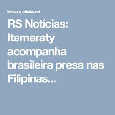 RS Notícias: Itamaraty acompanha brasileira presa nas Filipinas...