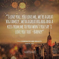 """""""""""I love you, you love me, we're a great big family , with a great big hug and a kiss from me to you won't you say 'i love you too"""" -Barney"""" - from Comebacks and insults (on Wattpad)  https://www.wattpad.com/story/10069914?utm_medium=pinterest&utm_content=share_quote&utm_source=android"""
