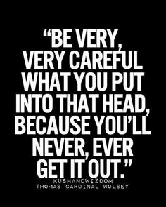 Be very careful what you put in that head, because you will never, ever get it out. Inspirational Quotes, Daily Motivation, Daily Quotes, Success Quotes, Positive Thinking, Positive Mindset, Personal Growth, Personal Development, Self Improvement, Think and Grow Rich, Napoleon Hill, Robert Kiyosaki, Tony Robbins, Zig Ziglar, John Maxwell, Jim Rohn, Los Angeles, Miami, New York, Atlanta, Washington DC, Dallas, Houston, Toronto, Chicago, San Francisco