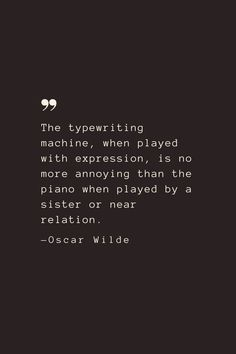 The typewriting machine, when played with expression, is no more annoying than the piano when played by a sister or near relation. —Oscar Wilde