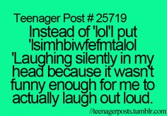 ~Teenager Posts~ haha i want to use this now because it's so true!