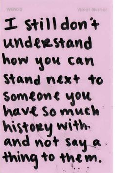 I still don't understand how you can stand next to someone you have so much history with and not say a thing to them.