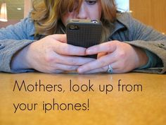 Dear Moms: Look Up From Your iPhones