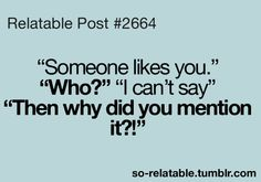"""Relatable Post #2664 """"Someone likes you."""" """"Who?"""" """"I can't say"""" """"Then why did you mention it?!"""""""