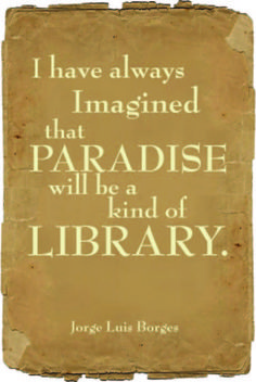 """I had always imagined paradise as a kind of library"" Jorge Luis Borges One of my favorite quotes and I it may be included in my email signatures as well! Jorge Luis Borges was my kind of man!"