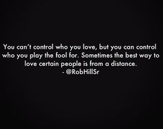 You can't control who you love, but you can control who you play the fool for.  Sometimes the best way to love certain people is from a distance.