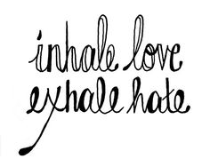 Inhale love exhale hate.