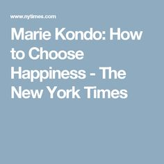 Marie Kondo: How to Choose Happiness - The New York Times
