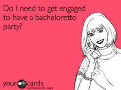 Do I need to be engaged to have a bachelorette party? Dear Diary, Getting Engaged, Hilarious, Funny, Wedding Images, Here Comes The Bride, Someecards, Honesty, Favorite Quotes