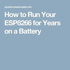 How to Run Your ESP8266 for Years on a Battery