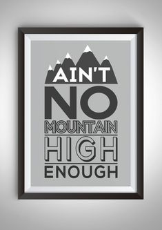 Hey, I found this really awesome Etsy listing at https://www.etsy.com/listing/261989717/aint-no-mountain-high-enough-quote-a4