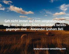 Geh nicht immer auf dem vorgezeichneten Weg, der nur dahin führt, wo andere bereits gegangen sind. Alexander Graham Bell