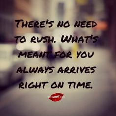 There's no need to rush. What's meant for you always arrives right on time. <3 Many more awesome quotes on our Facebook page! https://www.facebook.com/LoveSexIntelligence #quotes #inspirationalquotes #timequotes #lifequotes #wordsofwisdom #ilovemylsi