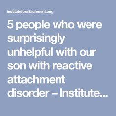 5 people who were surprisingly unhelpful with our son with reactive attachment disorder – Institute For Attachment and Child Development