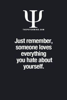 just remember, someone loves everything you hate about yourself.