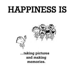 Happiness is taking pictures and making memories.