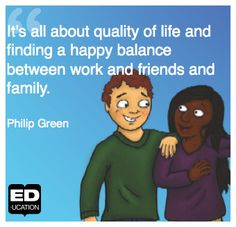 """""""It's all about quality of life and finding a happy balance between work and friends and family"""" -Philip Green For more from ED-ucation Publishing, visit www.ED-ucation.ca"""