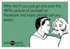 Why don't you just go and post the 487th picture of yourself on Facebook and hope people call you pretty.