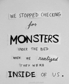 We stopped checking for monsters under the bed when we realized they were inside of us