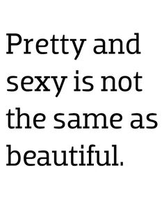 you can try to be pretty and pretend  to be sexy but Beauty is as Beauty does.