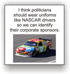 I think politicians should wear uniforms like NASCAR drivers so we can identify their corporate sponsors.  -Too true. I should know who's actually going to pull your strings after you finish lying for my vote.