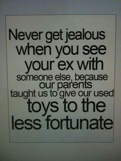 Never get jealous when you see your ex with someone else, because our parents taught us to give our used toys to the less fortunate