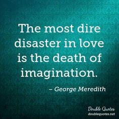The most dire disaster in love is the death of imagination.
