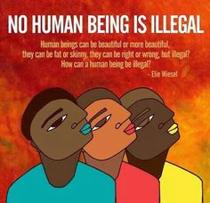 """No human being is illegal. Human beings can be beautiful or more beautiful, they can be fat or skinny, they can be right or wrong, but illegal? How can a human being be illegal? We Are The World, In This World, Elie Wiesel Quotes, Immigration Reform, Immigration Policy, Anti Racism, Social Change, Social Work, Social Media"