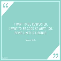 """Celebrity Quote: """"I want to be respected. I wanted to be good at what I do. Being liked is a bonus."""" – Megyn Kelly"""