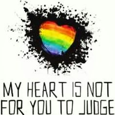 My heart is not for you to judge.