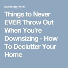 Things to Never EVER Throw Out When You're Downsizing - How To Declutter Your Home
