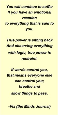 You will continue to suffer If you have an emotional reaction to everything that is said to you. True power is sitting back And observing everything with logic; true power is restraint. If words control you, that means everyone else can control you; breathe and allow things to pass. -Via (the Minds Journal)