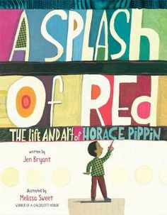 """""""A Splash of Red: The Life and Art of Horace Pippin"""" written by Jen Bryant, illustrated by Melissa Sweet, Knopf Books for Young Readers, January 2013."""