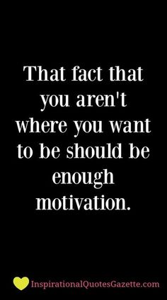 That fact that you aren't where you want to be should be enough motivation - Inspirational Quotes Gazette= tell me over & over again i hope you have Family support! True Quotes, Great Quotes, Quotes To Live By, Motivational Quotes, Inspirational Quotes, Quotes Quotes, Clever Quotes, Quotes Images, Uplifting Quotes