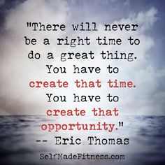 """""""There will never be a right to do a great thing. You have to create that time. You have to create that opportunity."""" -- Eric Thomas"""